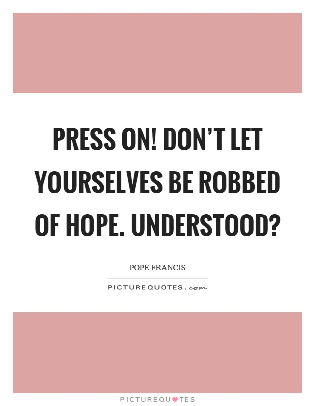 Press on! Don't let yourselves be robbed of hope. Understood1. Pope Francis