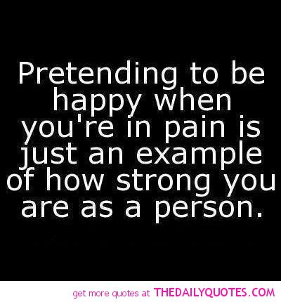 Pretending to be happy when you're in pain is just an example of how strong you are as a person