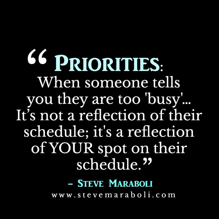 Priorities,When someone tells you are too 'busy' ... It's not a reflection of their schedule; It's a reflection of your spot on their schedule. Dr. Steve Maraboli