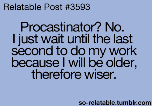 Procrastinate1 No. I just wait until the last second to do my work because I will be older, therefore wiser