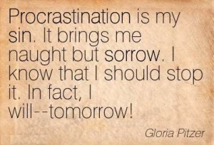 Procrastination is my sin. It brings me naught but sorrow. I know that i should stop it. In fact, i will tomorrow. Gloria Pitzer
