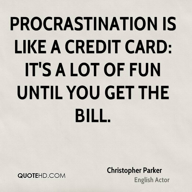 Procrastination is like a credit card it's a lot of fun until you get the bill. Christopher Parker