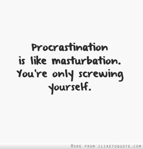 Procrastination is like masturbation. You're only screwing yourself