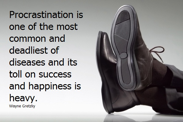 Procrastination is one of the most common and deadliest of diseases and its toll on success and happiness is heavy. Wayne Gretzky