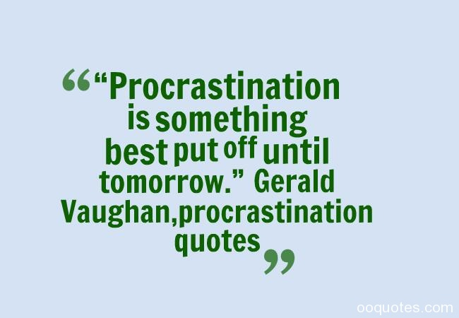 Procrastination is something best put off until tomorrow. Gerald Vaughan