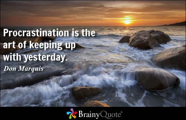 Procrastination is the art of keeping up with yesterday.  Don Marquis
