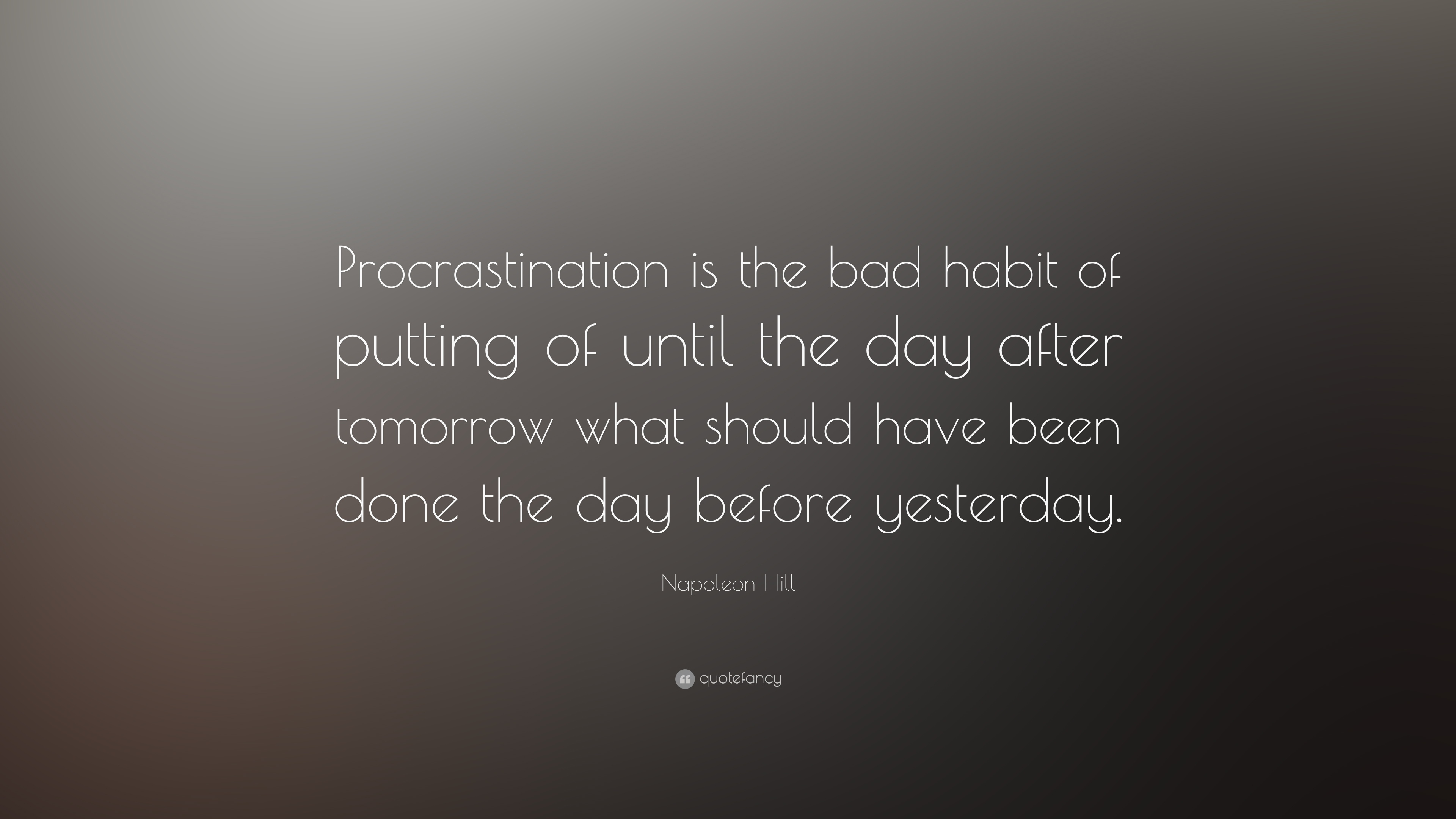Procrastination is the bad habit of putting of until the day after tomorrow what should have been done the day before yesterday. Napoleon Hill