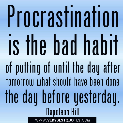 Procrastination is the bad habit of putting off until the day after tomorrow what should have been done the day before yesterday. Napoleon Hill
