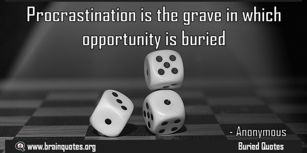 Procrastination is the grave in which opportunity is buried.