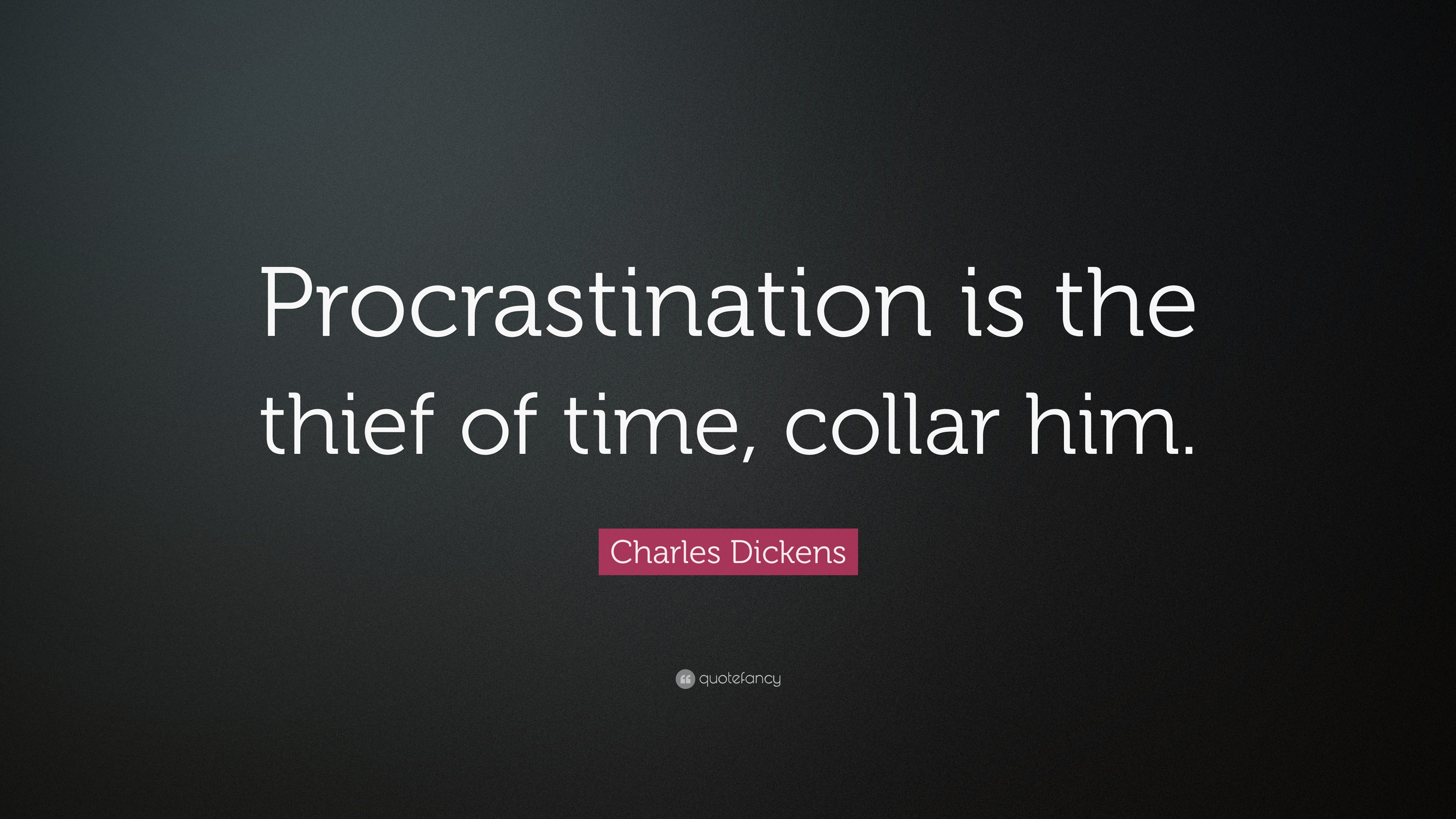 Procrastination is the thief of time, collar him. Charles Dickens