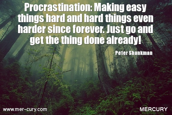 Procrastination makes easy things hard, hard things harder since forever. Just go and get the thing done already. Peter Shankman