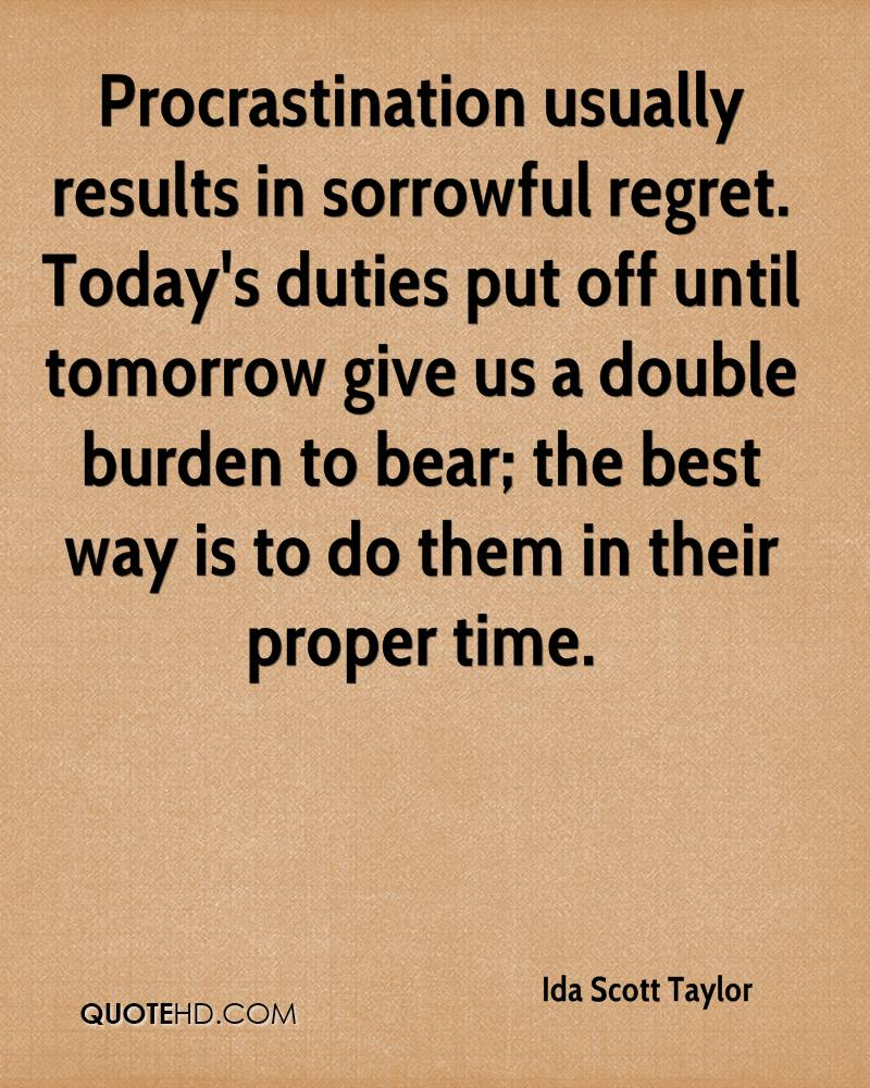 Procrastination usually results in sorrowful regret. Today's duties put off until tomorrow give us a double burden to bear; the best way is to do ... Ida Scott Taylor