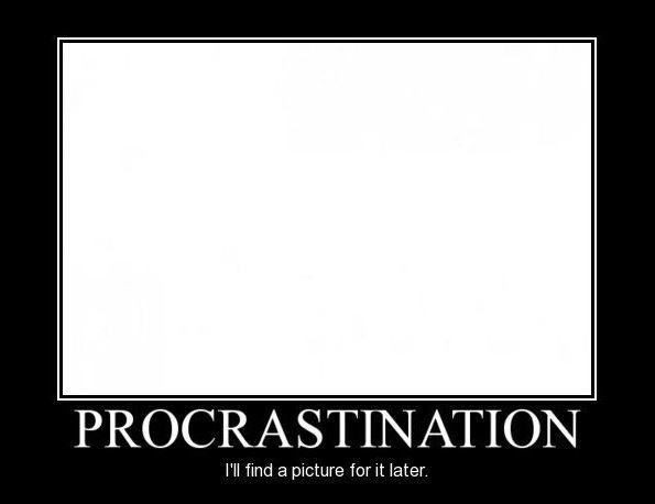 Procrastination. I'll find a picture for it later
