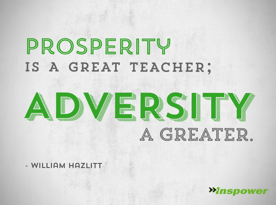Prosperity Is a Great Teacher, Adversity A Greater. William Hazlitt