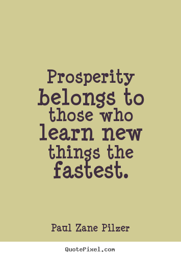 Prosperity belongs to those who learn new things the fastest. Paul Zane Pilzer