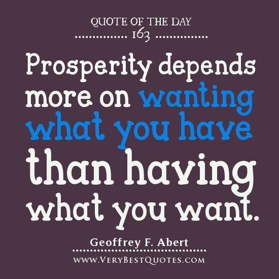 Prosperity depends more on wanting what you have than having what you want. Geoffrey F. Abert
