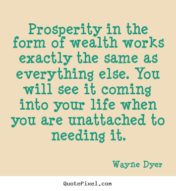 Prosperity in the form of wealth works exactly the same as everything else. You will see it coming into your life when you are unattached to needing it. Wayne Dyer