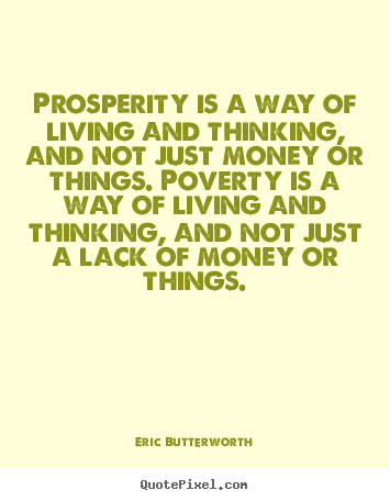 Prosperity is a way of living and thinking, and not just money or things. Poverty is a way of living and thinking, and not just a lack of ... Eric Butterworth