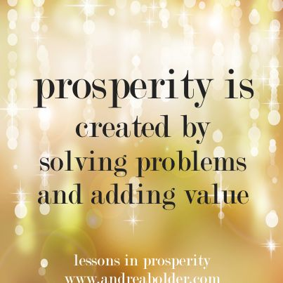 Prosperity is created by solving problems and adding value
