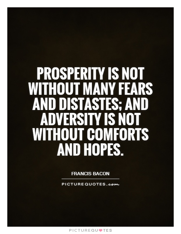 Prosperity is not without many fears and distastes; adversity not without many comforts and hopes. Francis Bacon