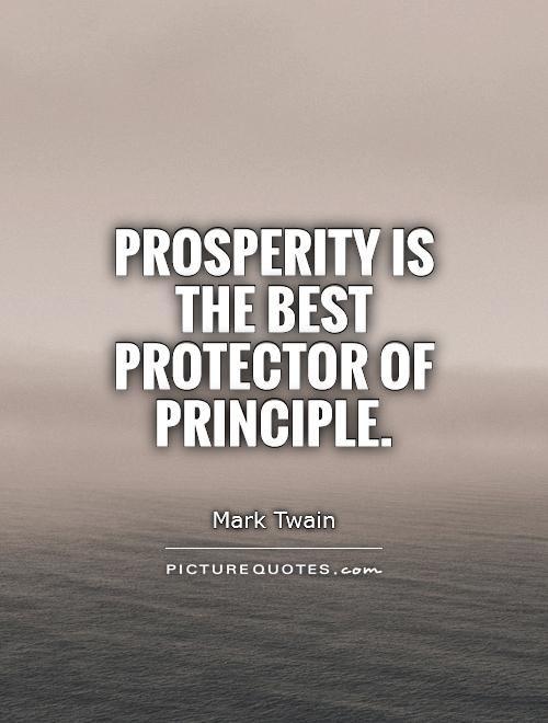 Prosperity is the best protector of principle. Mark Twain