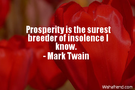 Prosperity is the surest breeder of insolence I know. Mark Twain