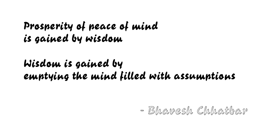 Prosperity of peace of mind is gained by wisdom. Wisdom is gained by emptying the mind filled with assumptions. Bhavesh Chhatbar