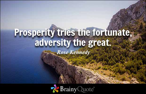 Prosperity tries the fortunate, adversity the great. Rose Kennedy