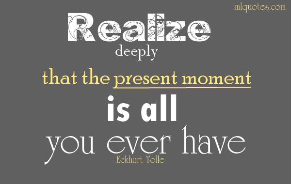 Realize deeply that the present moment is all you ever have. Make the Now the primary focus of your life. Eckhart Tolle