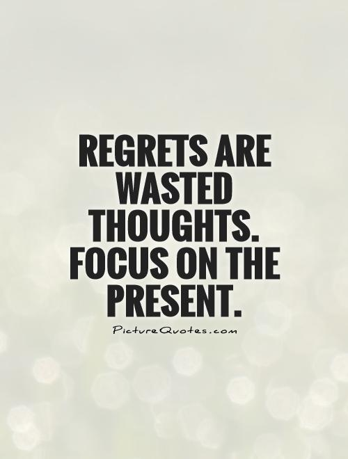 Regrets are wasted thoughts. focus on the present