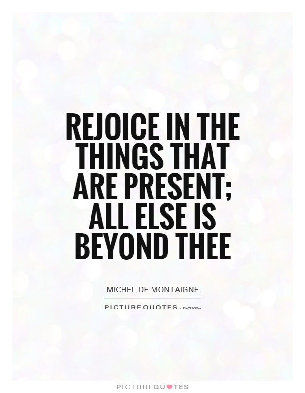 Rejoice in the things that are present; all else is beyond thee. Michel de Montaigne