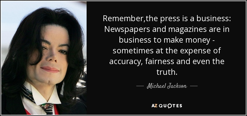 Remember,the press is a business, Newspapers and magazines are in business to make money - sometimes at the expense of...  Michael Jackson