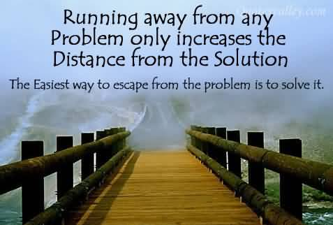 Running Away From Any Problem Only Increases The Distance From The Solution the easiest way to escape from the problem is to solve it