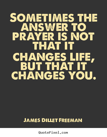 SOMETIMES THE ANSWER TO PRAYER IS NOT THAT IT CHANGES LIFE, BUT THAT IT  CHANGES