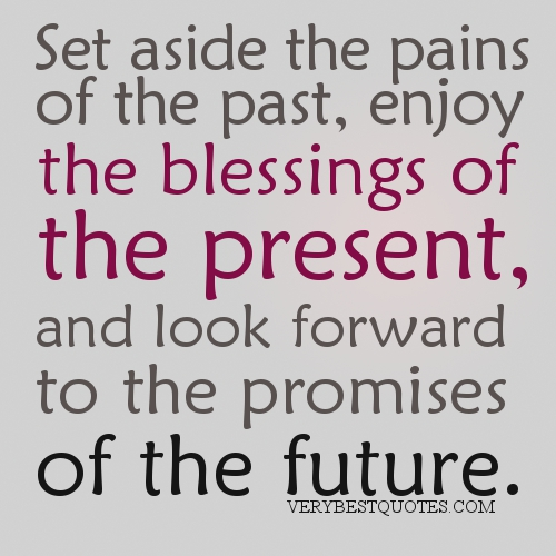 Set aside the pains of the past, enjoy the blessings of the present, and look forward to the promises of the future