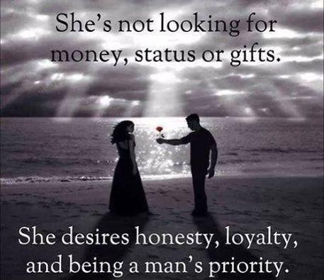 She's not looking for money, status or gifts. She desires honesty, loyalty and being a man's priority