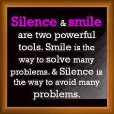 Silence and smile are two powerful tools. smile is the way to solve many problems and silence is the way to avoid many problems