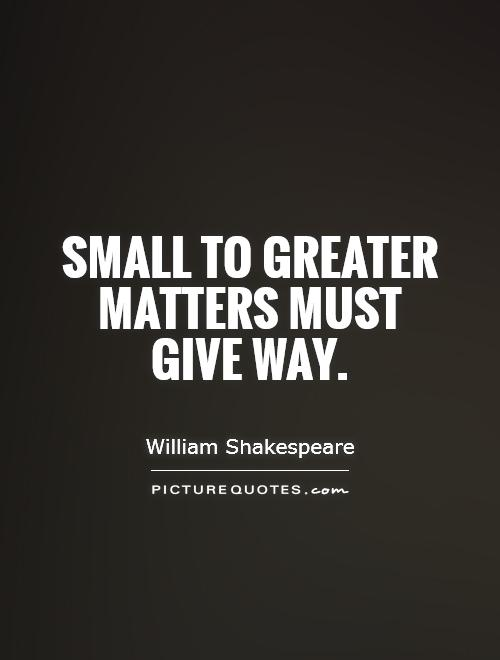 Small to greater matters must give way. William Shakespeare