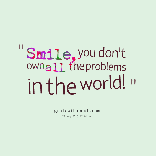 Smile You don't own all the problems in the world