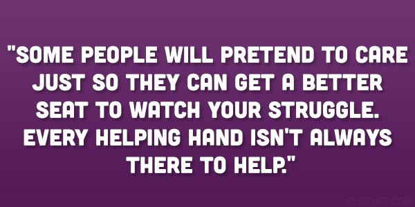 Some people will pretend to care just so they can get a better seat to watch your struggle. Every helping hand isn't always there to help