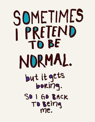 Sometimes i pretend to be normal. But it gets boring. So i go back to being me