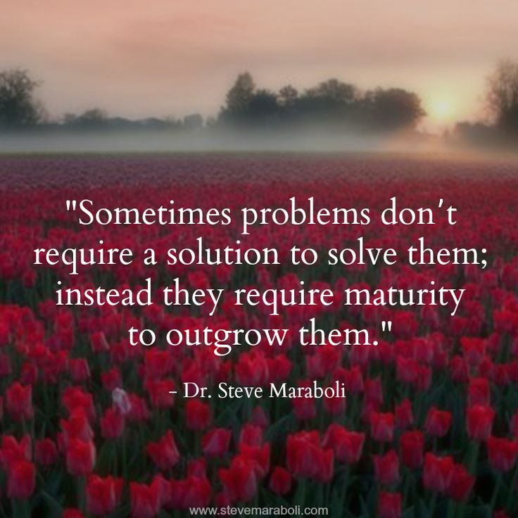 Sometimes problems don't require a solution to solve them; instead they require maturity to outgrow them. Dr. Steve Maraboli