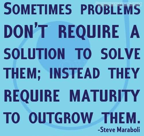 Sometimes problems don't require a solution to solve them; instead they require maturity to outgrow them. Steve Maraboli