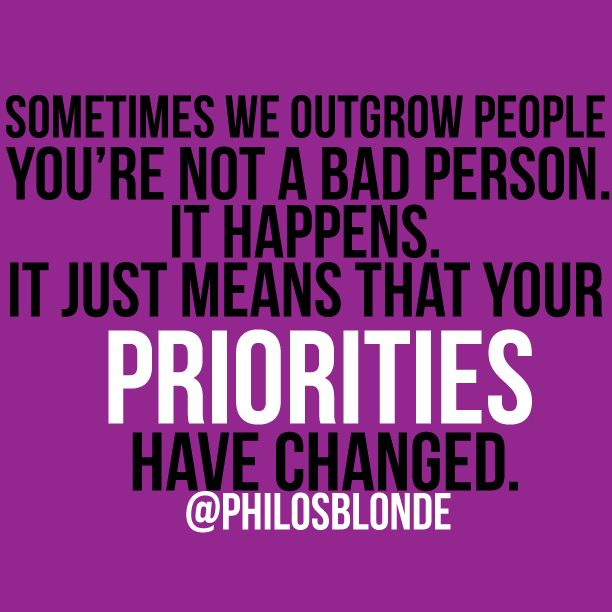 Sometimes we outgrow people you're not a bad person. It happens. It just means that your Priorities have changed