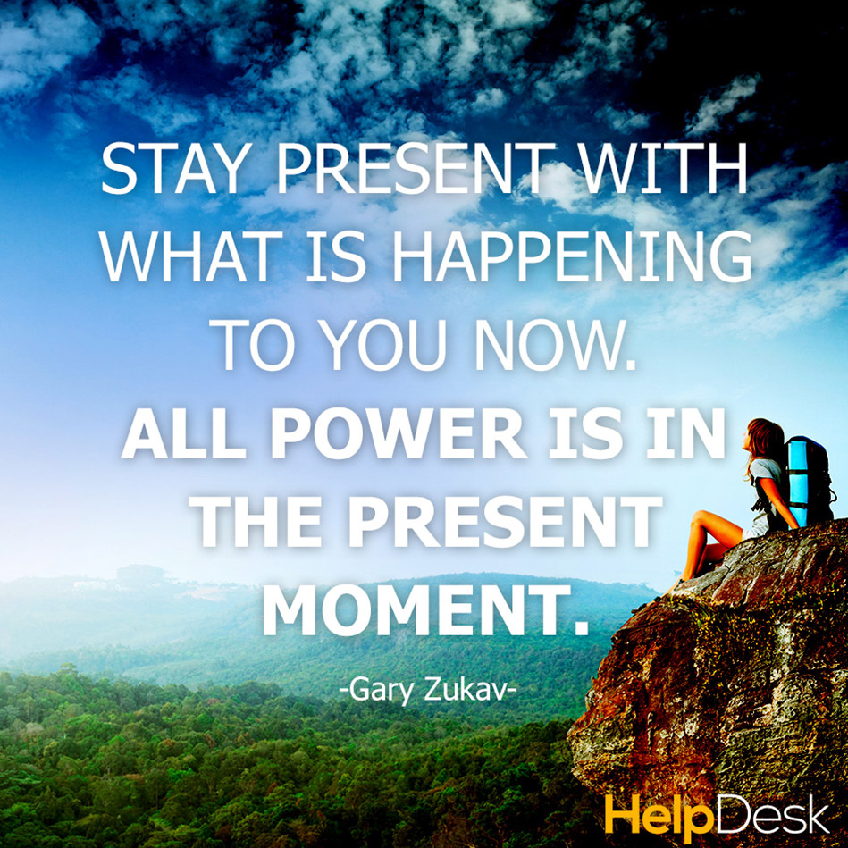 Stay present with what is happening to you now all power is in the present moment. Gary Zukav