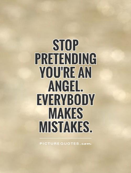 Stop Pretending you're an angel. Everybody makes mistakes