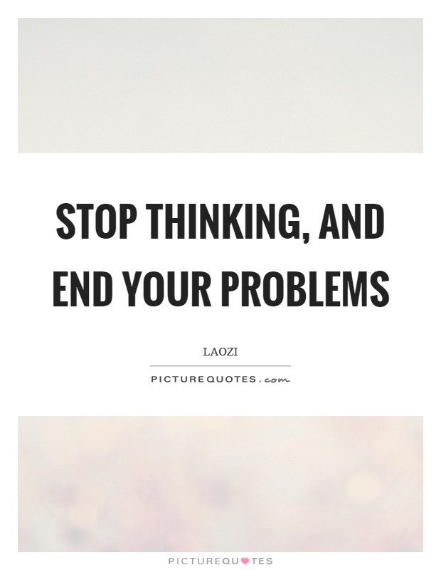 Stop thinking, and end your problems. Laozi