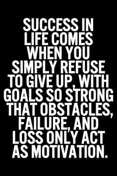 Success in life comes when you simply refuse to give up, with goals so strong that obstacles, failure, and loss only act as motivation