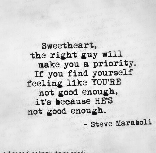 Sweetheart, the right guy will make you a priority. If you find yourself feeling like you're not good enough, it's because he's not good enough. Steve Maraboli