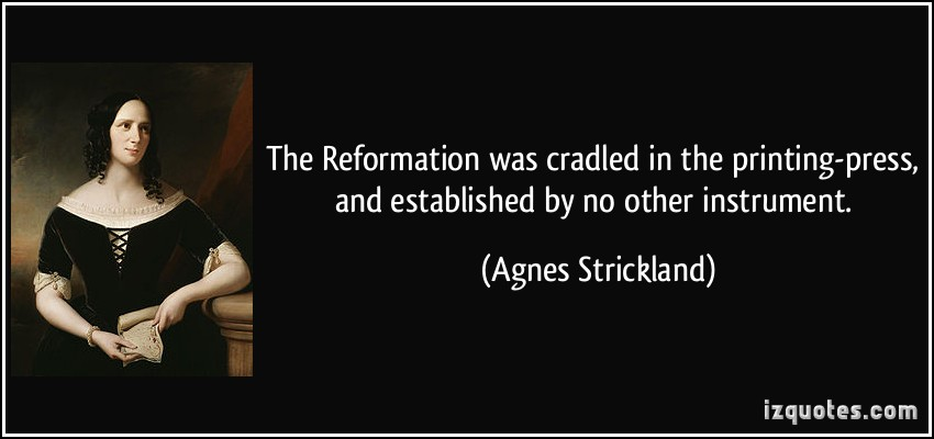 The Reformation was cradled in the printing-press, and established by no other instrument. Agnes Strickland
